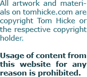 All artwork and any other material             on tomhicke.com is copyright Tom Hicke             or the respective copyright holder.             Usage of any content from this website             for any reason is prohibited